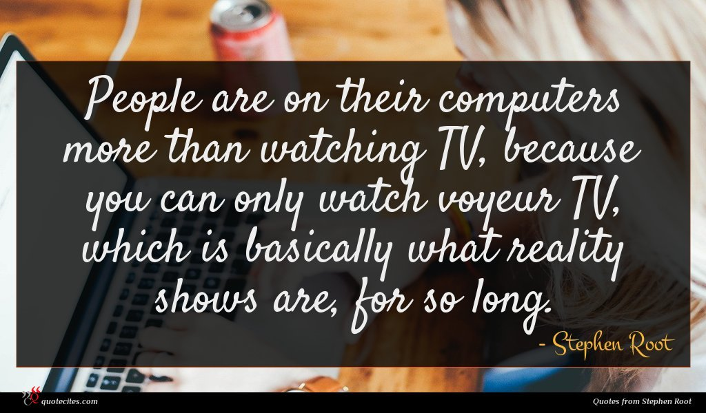 People are on their computers more than watching TV, because you can only watch voyeur TV, which is basically what reality shows are, for so long.