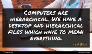 Ted Nelson quote : Computers are hierarchical We ...