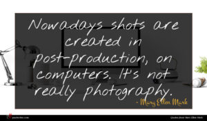 Mary Ellen Mark quote : Nowadays shots are created ...
