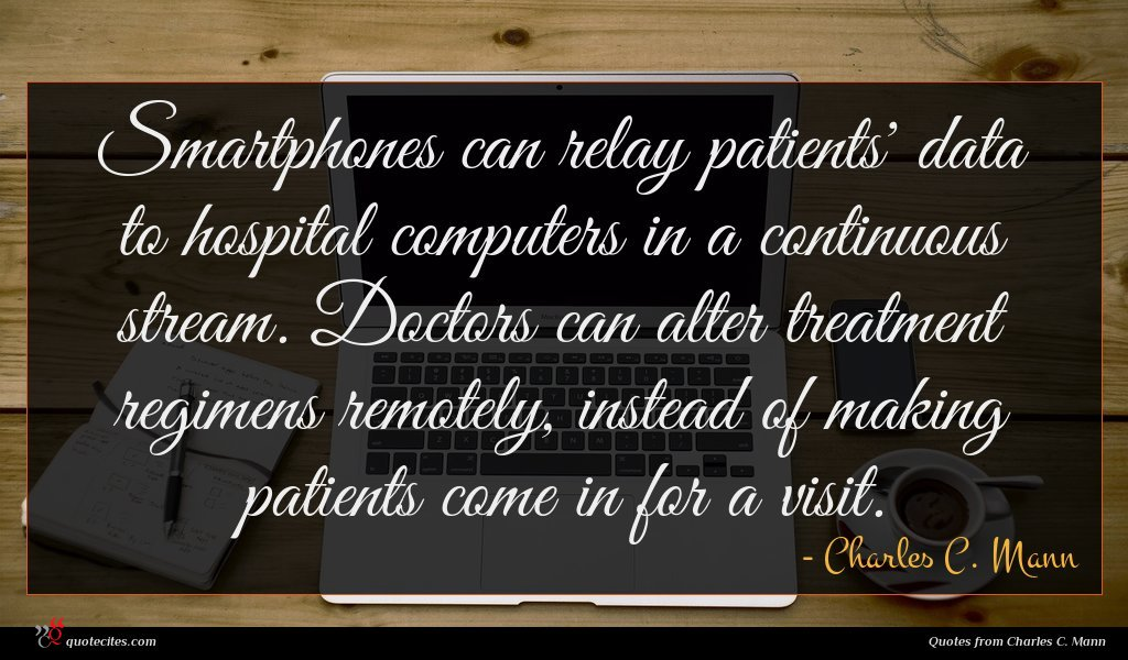 Smartphones can relay patients' data to hospital computers in a continuous stream. Doctors can alter treatment regimens remotely, instead of making patients come in for a visit.
