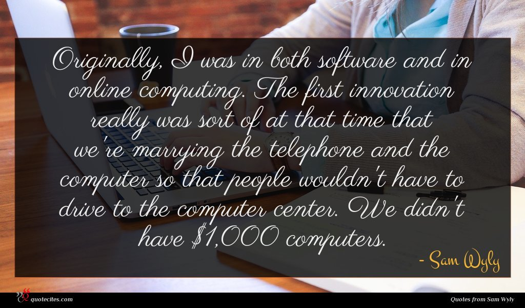 Originally, I was in both software and in online computing. The first innovation really was sort of at that time that we're marrying the telephone and the computer so that people wouldn't have to drive to the computer center. We didn't have $1,000 computers.