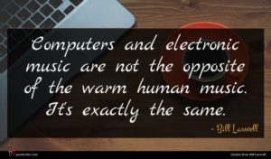 Bill Laswell quote : Computers and electronic music ...