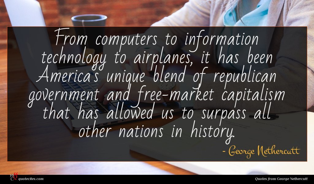From computers to information technology to airplanes, it has been America's unique blend of republican government and free-market capitalism that has allowed us to surpass all other nations in history.