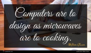 Milton Glaser quote : Computers are to design ...