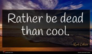 Kurt Cobain quote : Rather be dead than ...
