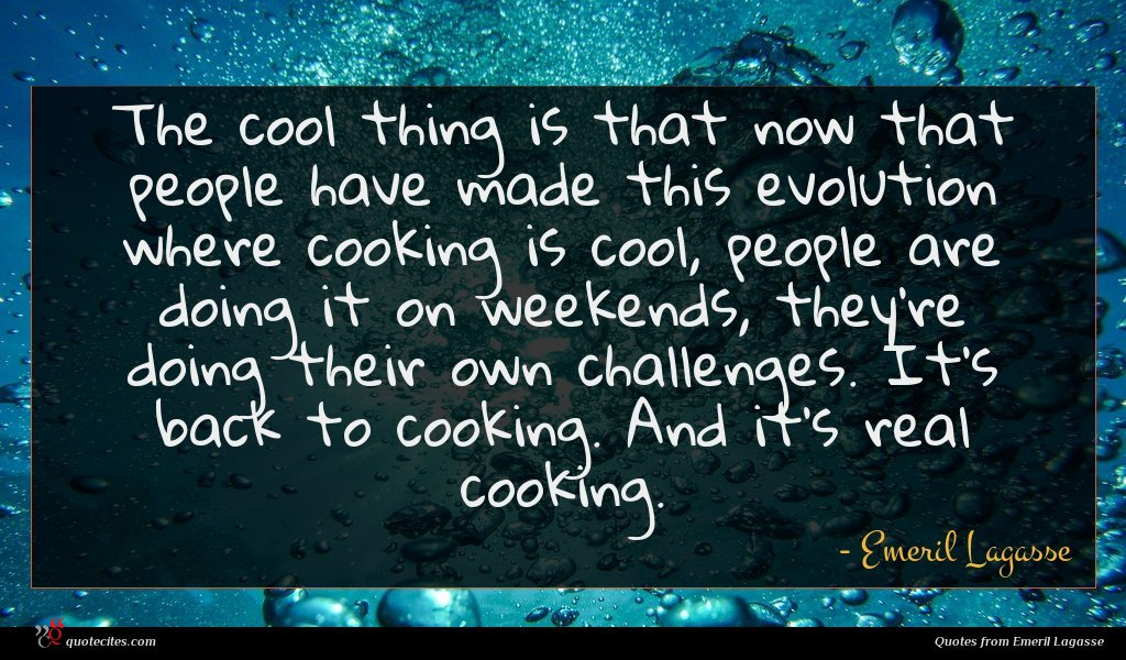 The cool thing is that now that people have made this evolution where cooking is cool, people are doing it on weekends, they're doing their own challenges. It's back to cooking. And it's real cooking.