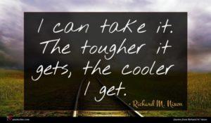 Richard M. Nixon quote : I can take it ...