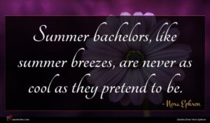 Nora Ephron quote : Summer bachelors like summer ...