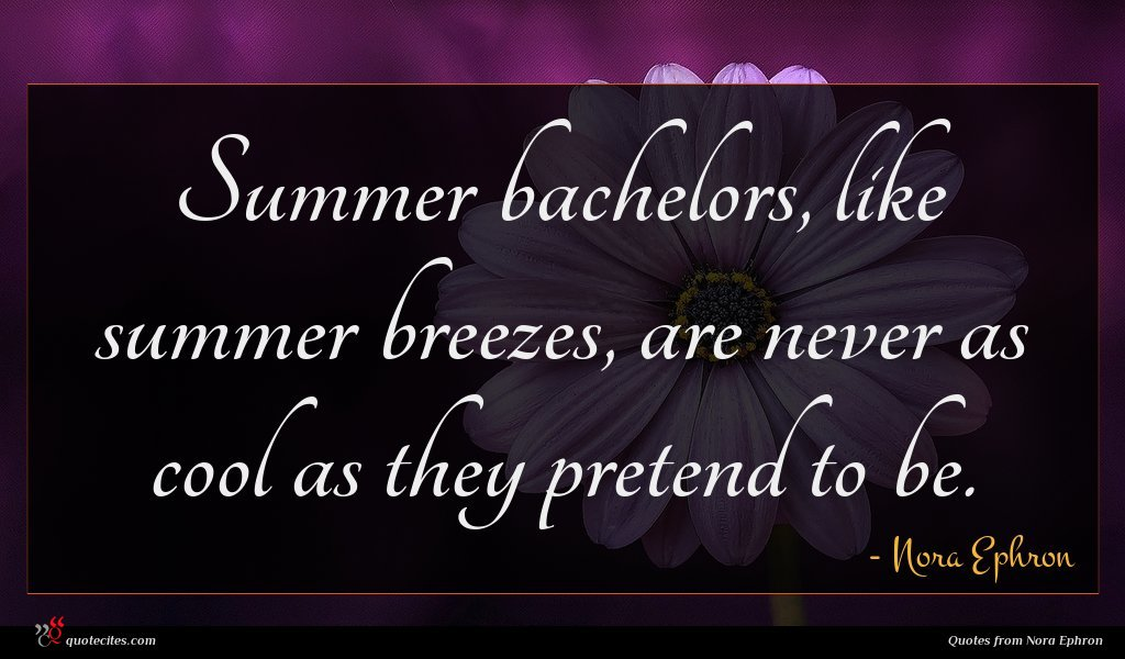 Summer bachelors, like summer breezes, are never as cool as they pretend to be.