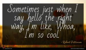 Robert Pattinson quote : Sometimes just when I ...