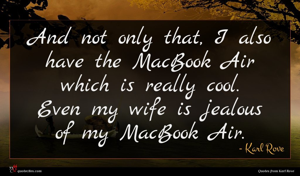 And not only that, I also have the MacBook Air which is really cool. Even my wife is jealous of my MacBook Air.