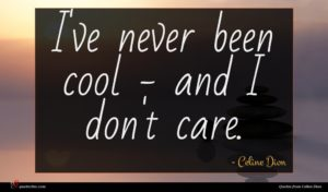 Celine Dion quote : I've never been cool ...