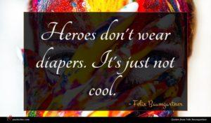 Felix Baumgartner quote : Heroes don't wear diapers ...