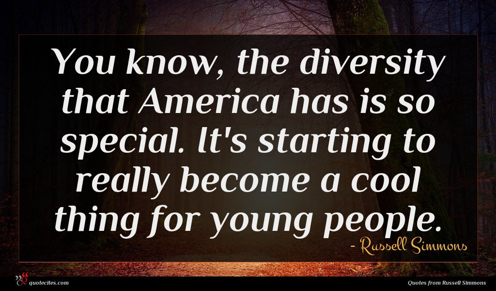 You know, the diversity that America has is so special. It's starting to really become a cool thing for young people.