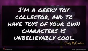 Craig McCracken quote : I'm a geeky toy ...