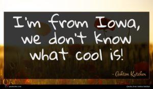 Ashton Kutcher quote : I'm from Iowa we ...