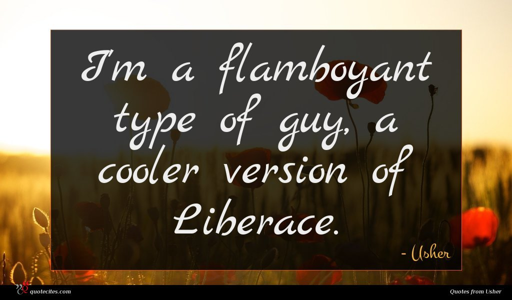 I'm a flamboyant type of guy, a cooler version of Liberace.
