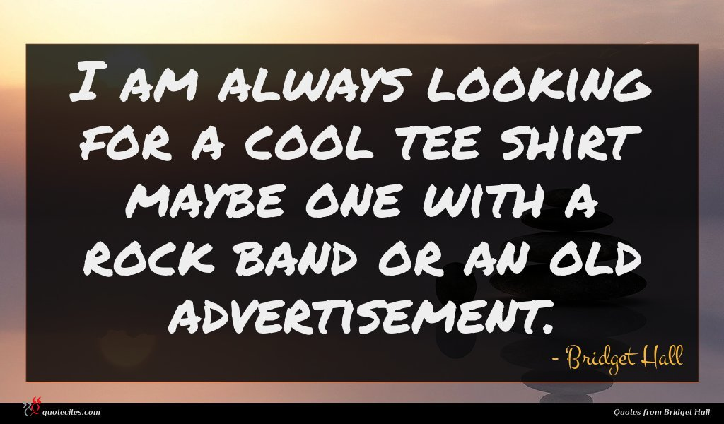 I am always looking for a cool tee shirt maybe one with a rock band or an old advertisement.