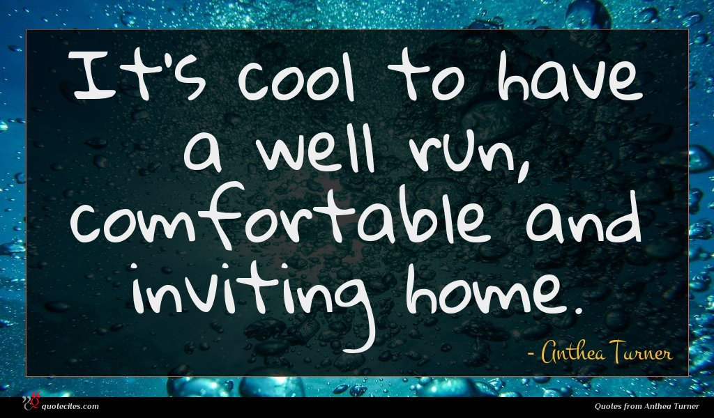 It's cool to have a well run, comfortable and inviting home.