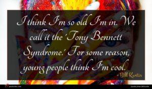 Bill Kurtis quote : I think I'm so ...