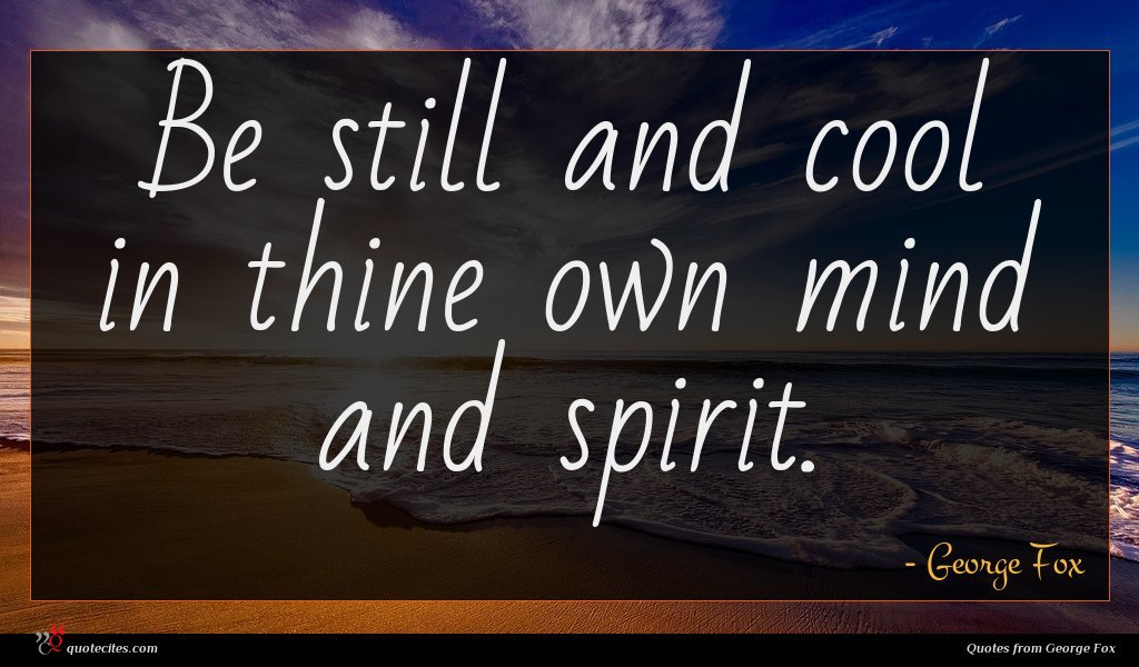 Be still and cool in thine own mind and spirit.
