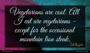 Ted Nugent quote : Vegetarians are cool All ...
