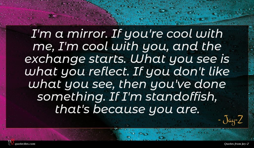 I'm a mirror. If you're cool with me, I'm cool with you, and the exchange starts. What you see is what you reflect. If you don't like what you see, then you've done something. If I'm standoffish, that's because you are.