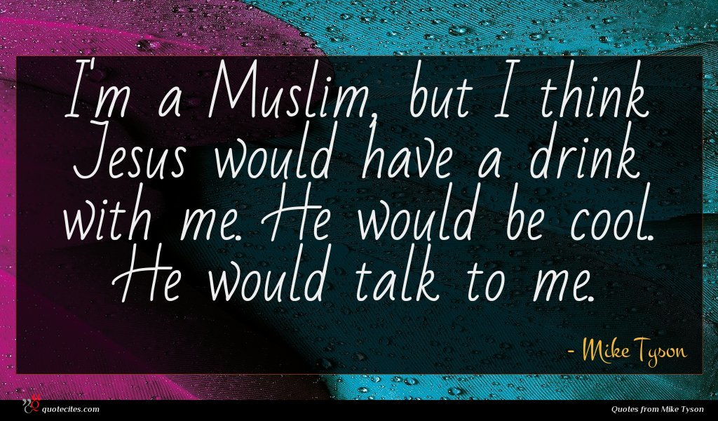 I'm a Muslim, but I think Jesus would have a drink with me. He would be cool. He would talk to me.