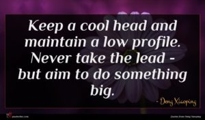 Deng Xiaoping quote : Keep a cool head ...