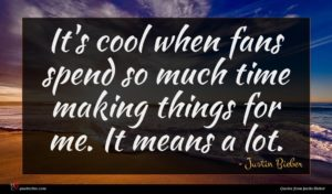 Justin Bieber quote : It's cool when fans ...
