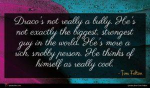 Tom Felton quote : Draco's not really a ...
