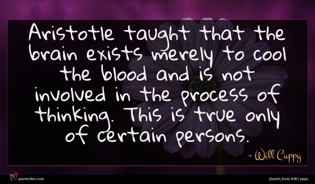 Aristotle taught that the brain exists merely to cool the blood and is not involved in the process of thinking. This is true only of certain persons.