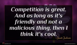 Janet Jackson quote : Competition is great And ...