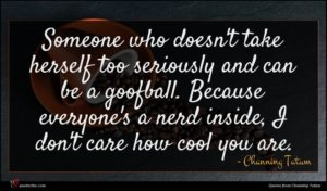 Channing Tatum quote : Someone who doesn't take ...