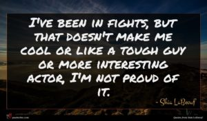 Shia LaBeouf quote : I've been in fights ...
