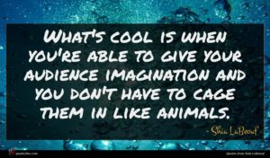Shia LaBeouf quote : What's cool is when ...