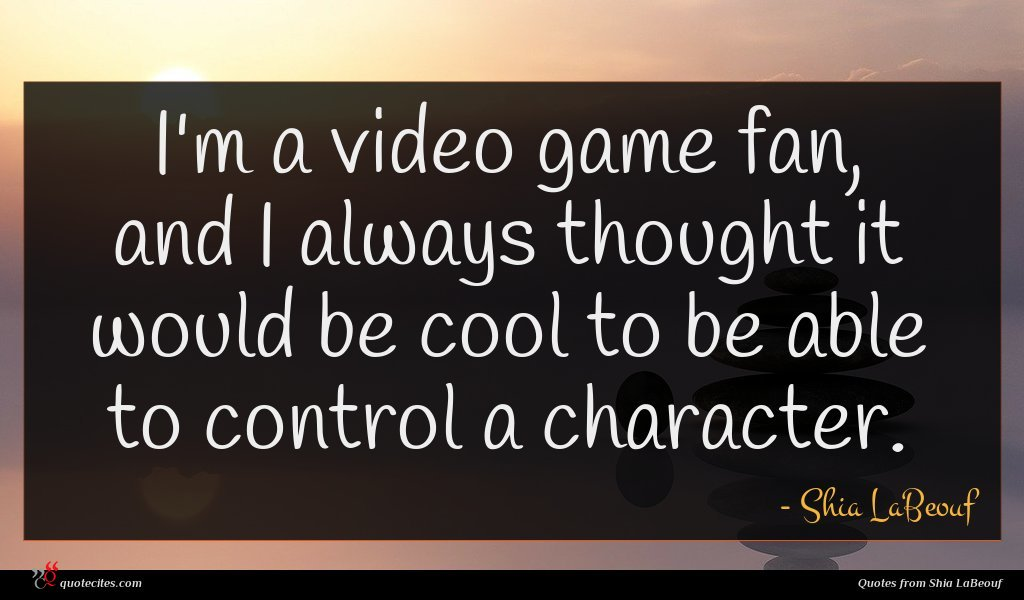 Photo of Shia LaBeouf quote : I'm a video game …