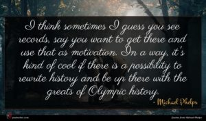 Michael Phelps quote : I think sometimes I ...