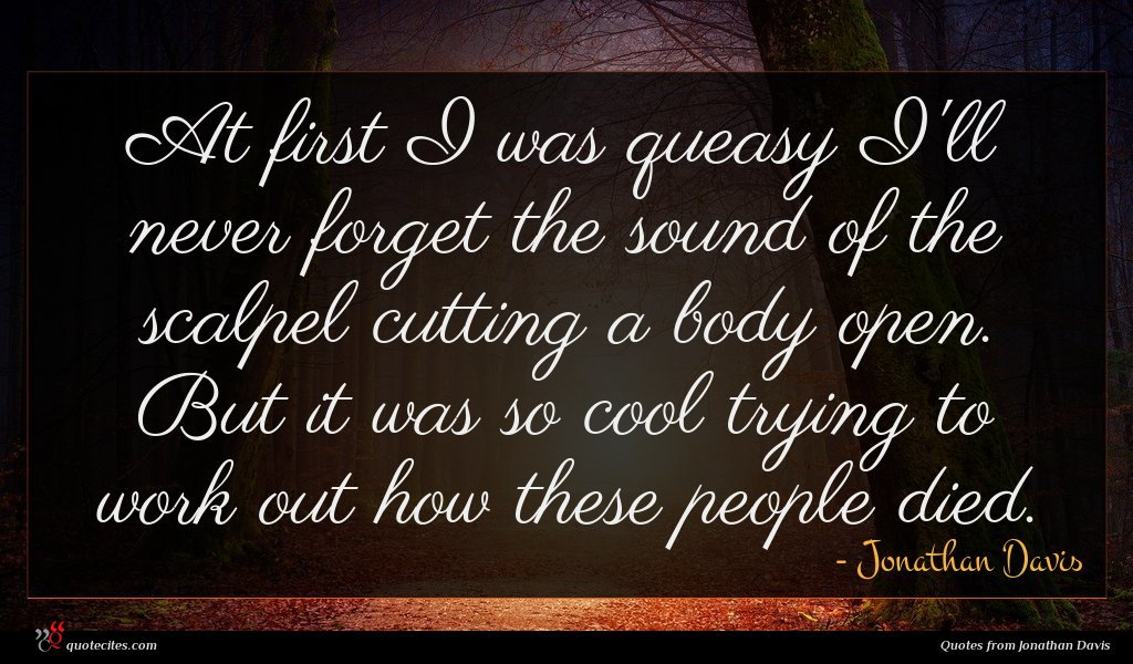 At first I was queasy I'll never forget the sound of the scalpel cutting a body open. But it was so cool trying to work out how these people died.