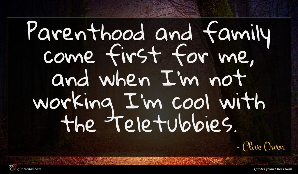 Parenthood and family come first for me, and when I'm not working I'm cool with the Teletubbies.
