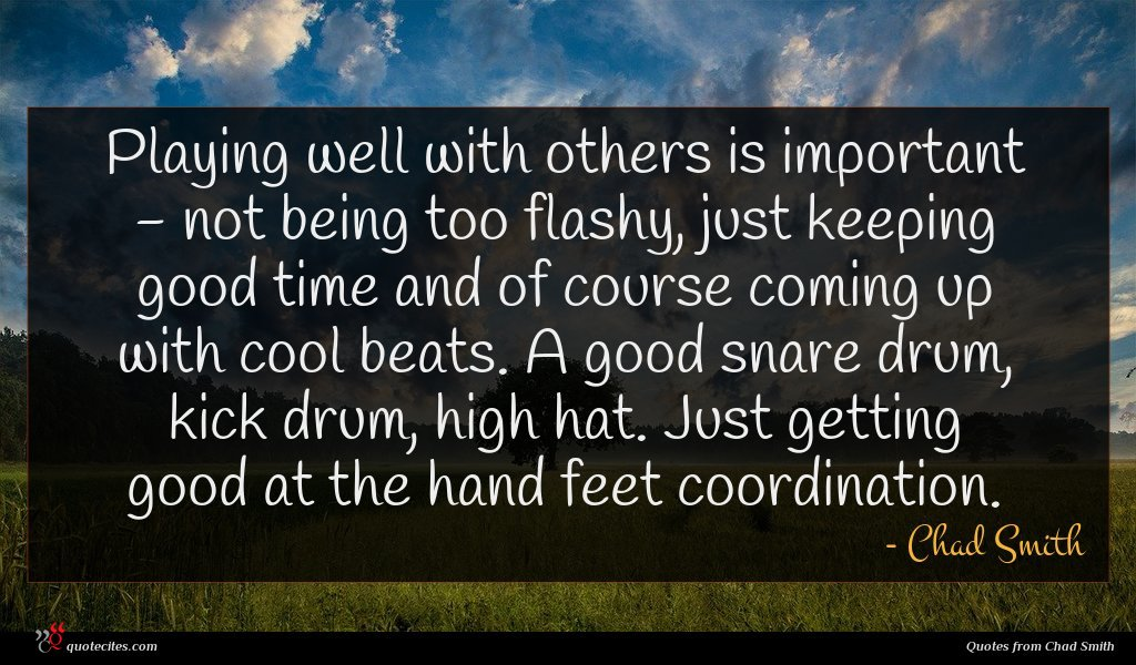 Playing well with others is important - not being too flashy, just keeping good time and of course coming up with cool beats. A good snare drum, kick drum, high hat. Just getting good at the hand feet coordination.