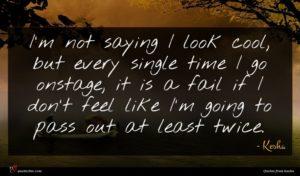Kesha quote : I'm not saying I ...