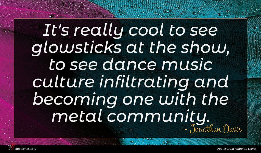 It's really cool to see glowsticks at the show, to see dance music culture infiltrating and becoming one with the metal community.