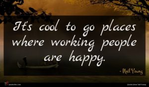 Neil Young quote : It's cool to go ...
