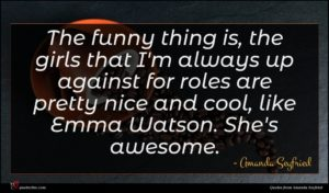 Amanda Seyfried quote : The funny thing is ...