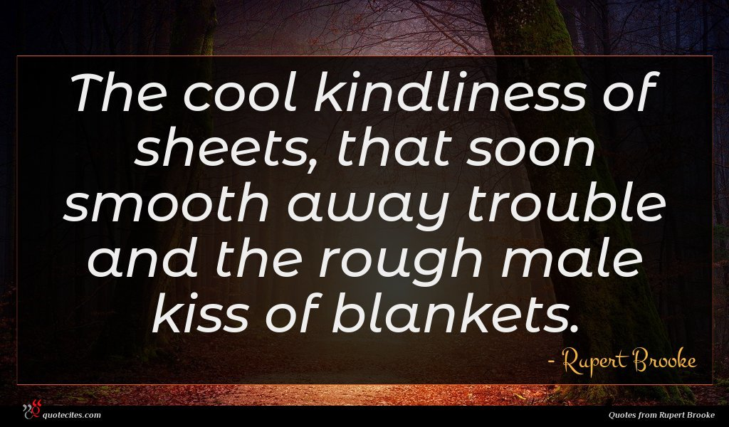 The cool kindliness of sheets, that soon smooth away trouble and the rough male kiss of blankets.