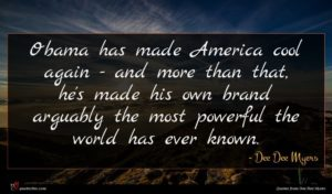 Dee Dee Myers quote : Obama has made America ...