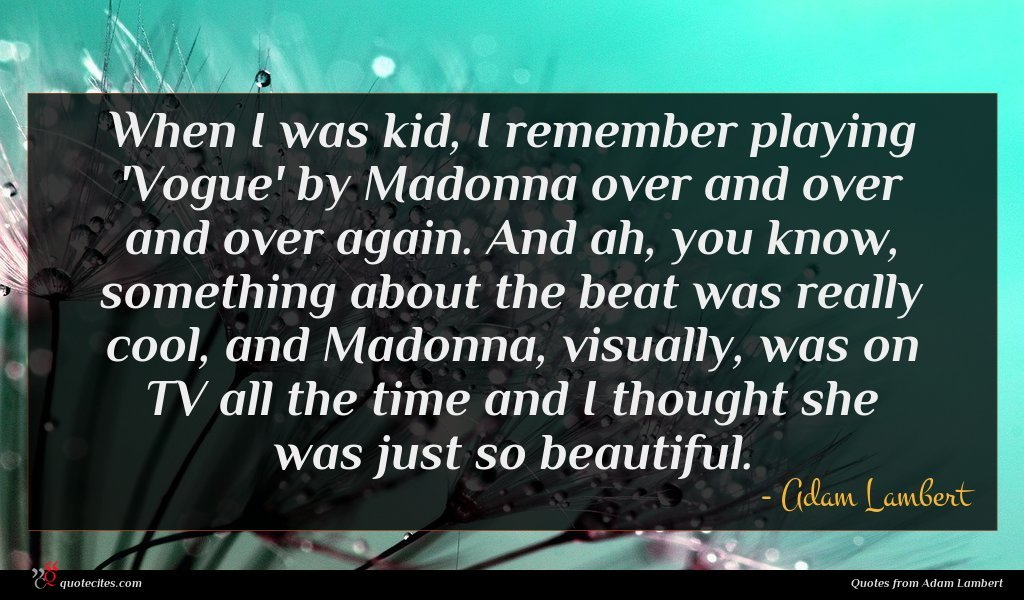 When I was kid, I remember playing 'Vogue' by Madonna over and over and over again. And ah, you know, something about the beat was really cool, and Madonna, visually, was on TV all the time and I thought she was just so beautiful.