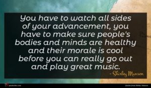 Shirley Manson quote : You have to watch ...