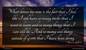 Shaun White quote : What drives me now ...